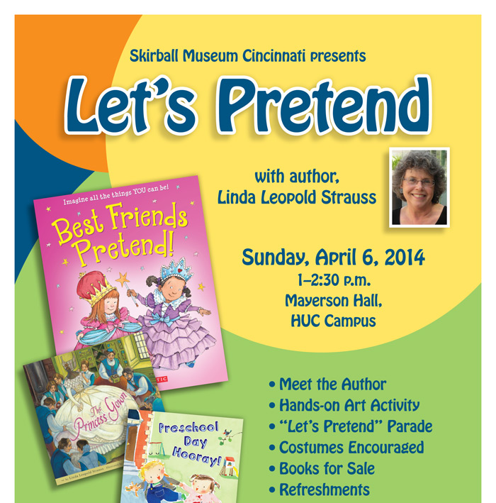 Skirball Museum Cincinnati presents • Meet the Author • Hands-on Art Activity • Let's Pretend Parade • Costumes Encouraged • Books for Sale • Refreshments RSVP to Jenny Mendelson jmendelson@huc.edu / 513-487-3098 Presented by Hebrew Union College-Jewish Institute of Religion 3101 Clifton Avenue, Cincinnati, OH 45220 • 513.221.1875 • www.huc.edu In partnership with Let's Pretend with author, Linda Leopold Strauss