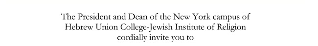 The President and Dean of the New York campus of Hebrew Union College-Jewish Institute of Religion cordially invite you to