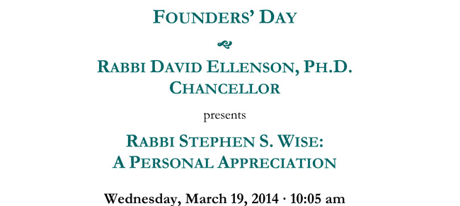 FOUNDERS' DAY - RABBI DAVID ELLENSON, PH.D. CHANCELLOR, HUC-JIR presents RABBI STEPHEN S. WISE: A PERSONAL APPRECIATION Wednesday, March 19, 2014 - 10:05 am