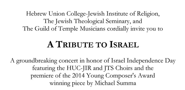Hebrew Union College-Jewish Institute of Religion, The Jewish Theological Seminary, and The Guild of Temple Musicians cordially invite you to A TRIBUTE TO ISRAEL A groundbreaking concert in honor of Israel Independence Day featuring the HUC-JIR and JTS Choirs and the premiere of the 2014 Young Composer's Award winning piece by Michael Summa