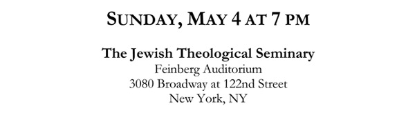 SUNDAY, MAY 4 AT 7 PM The Jewish Theological Seminary Feinberg Auditorium 3080 Broadway at 122nd Street New York, NY